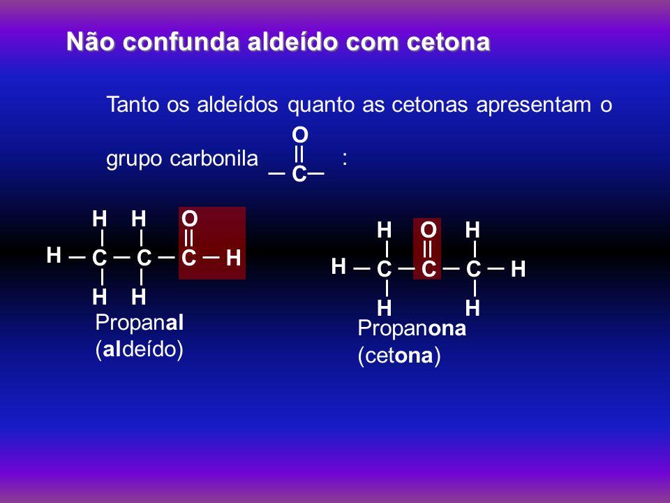 Não confunda aldeído com cetona Tanto os aldeídos quanto as cetonas apresentam o grupo carbonila C O : H C H H C H H C O H Propanal (aldeído) H C H H