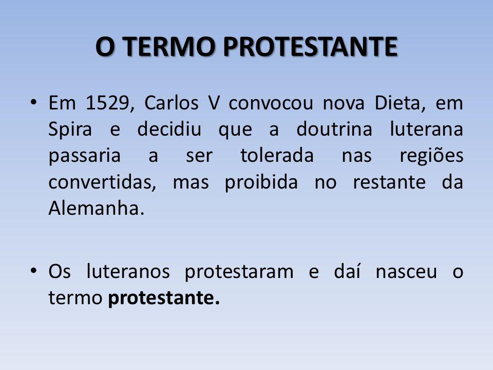 O TERMO PROTESTANTE Em 1529, Carlos V convocou nova Dieta, em Spira e decidiu que a doutrina luterana passaria a ser tolerada nas regiões convertidas,