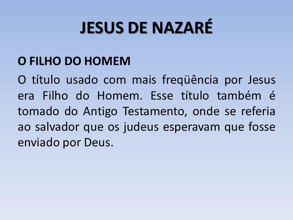 JESUS DE NAZARÉ O FILHO DO HOMEM O título usado com mais freqüência por Jesus era Filho do Homem. Esse título também é tomado do Antigo Testamento, on