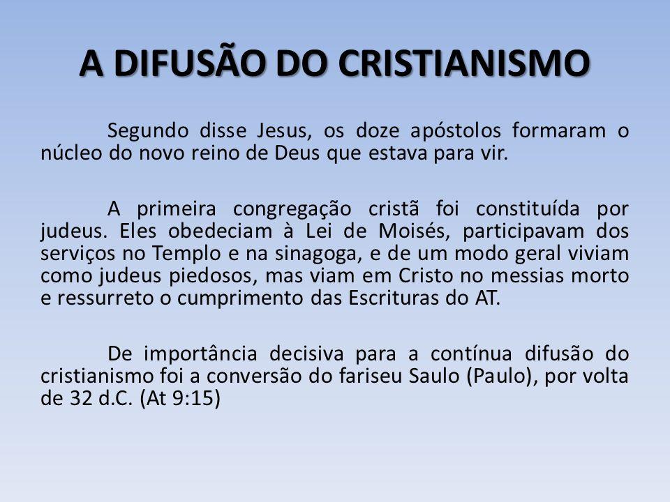 A DIFUSÃO DO CRISTIANISMO Segundo disse Jesus, os doze apóstolos formaram o núcleo do novo reino de Deus que estava para vir. A primeira congregação c
