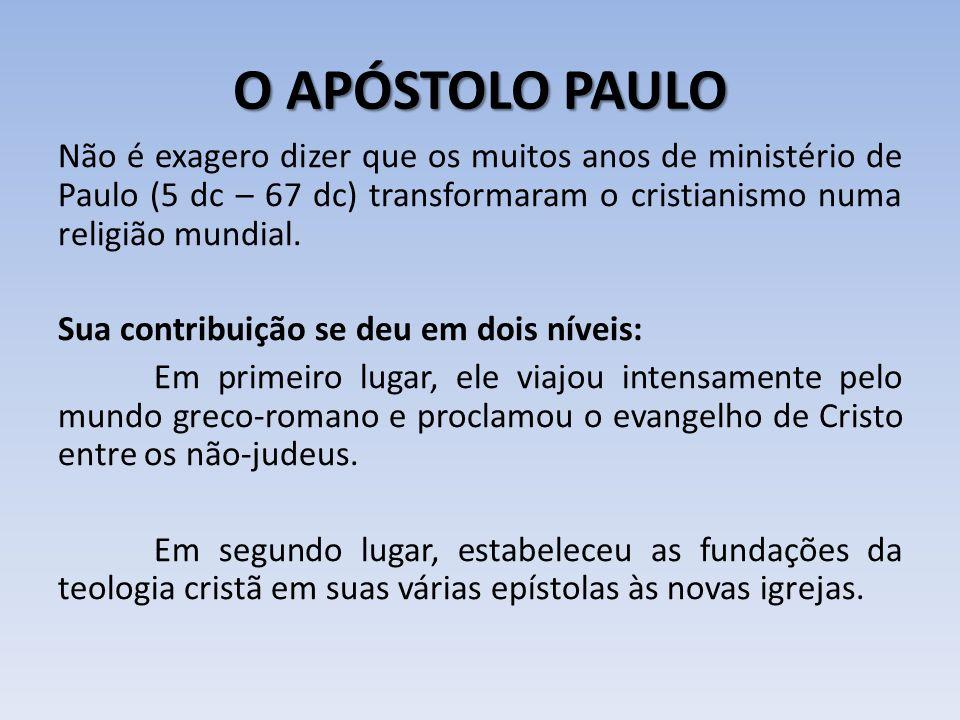 O APÓSTOLO PAULO Não é exagero dizer que os muitos anos de ministério de Paulo (5 dc – 67 dc) transformaram o cristianismo numa religião mundial. Sua