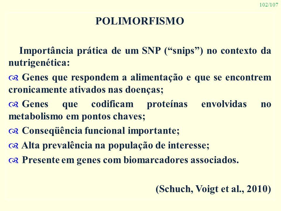 102/107 POLIMORFISMO Importância prática de um SNP (snips) no contexto da nutrigenética: Genes que respondem a alimentação e que se encontrem cronicam