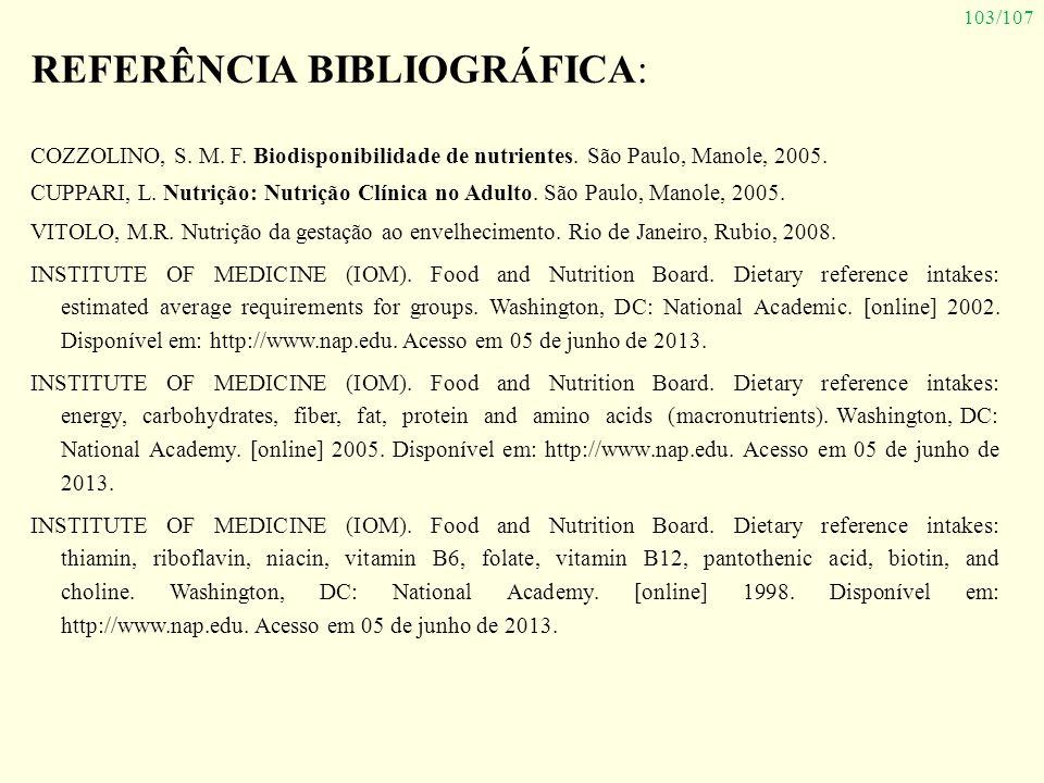 103/107 REFERÊNCIA BIBLIOGRÁFICA: COZZOLINO, S. M. F. Biodisponibilidade de nutrientes. São Paulo, Manole, 2005. CUPPARI, L. Nutrição: Nutrição Clínic