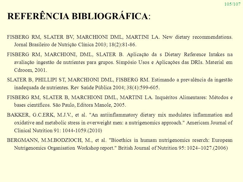 105/107 REFERÊNCIA BIBLIOGRÁFICA: FISBERG RM, SLATER BV, MARCHIONI DML, MARTINI LA. New dietary recommendations. Jornal Brasileiro de Nutrição Clínica