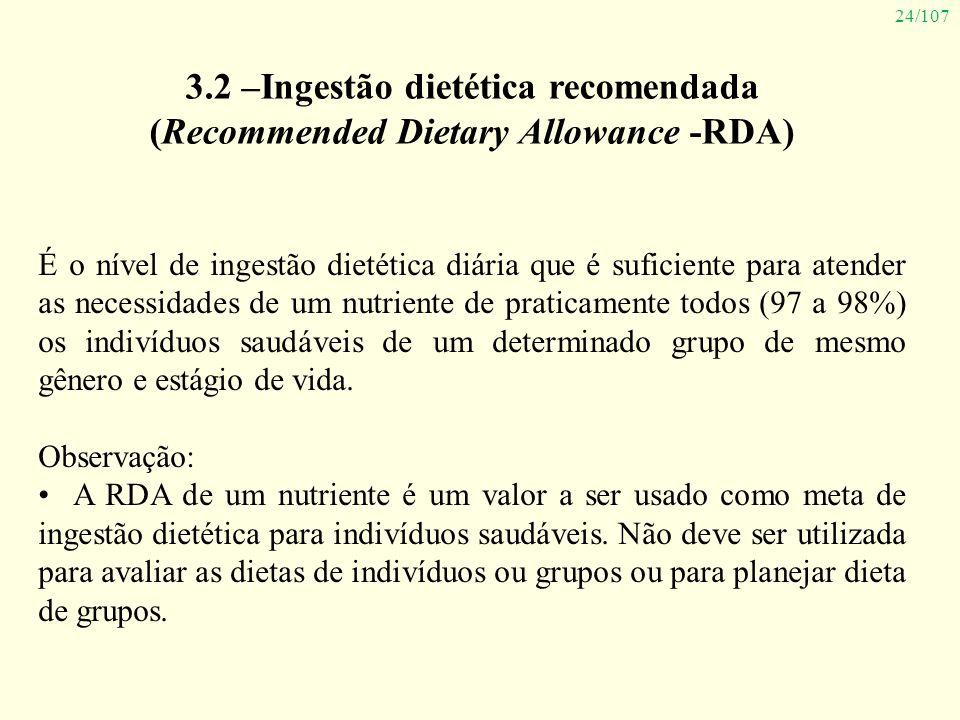 24/107 3.2 –Ingestão dietética recomendada (Recommended Dietary Allowance -RDA) É o nível de ingestão dietética diária que é suficiente para atender a