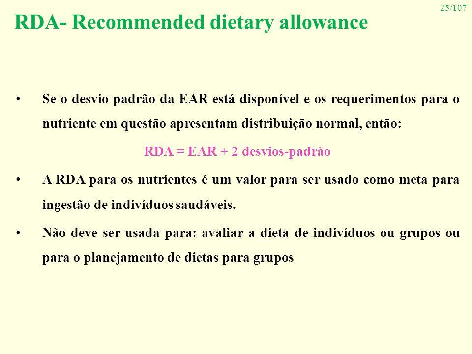 25/107 Se o desvio padrão da EAR está disponível e os requerimentos para o nutriente em questão apresentam distribuição normal, então: RDA = EAR + 2 d