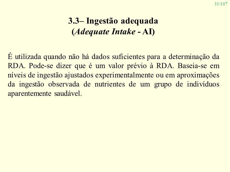 31/107 3.3– Ingestão adequada (Adequate Intake - AI) É utilizada quando não há dados suficientes para a determinação da RDA. Pode-se dizer que é um va