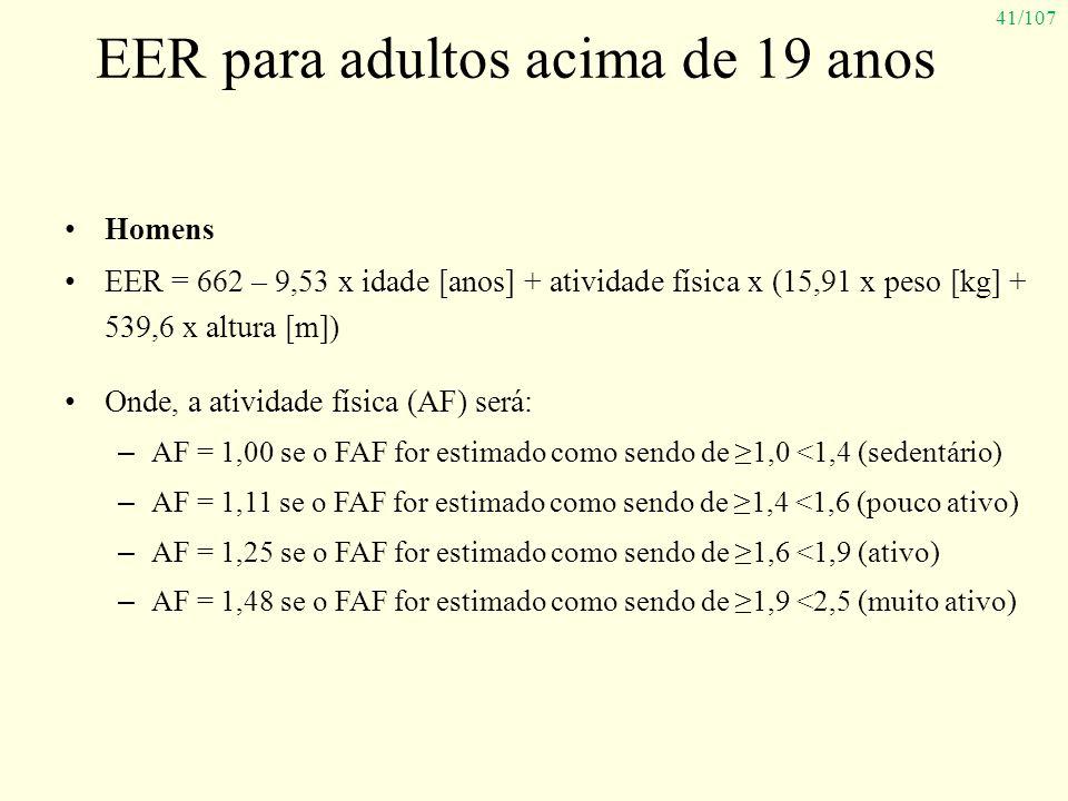 41/107 EER para adultos acima de 19 anos Homens EER = 662 – 9,53 x idade [anos] + atividade física x (15,91 x peso [kg] + 539,6 x altura [m]) Onde, a