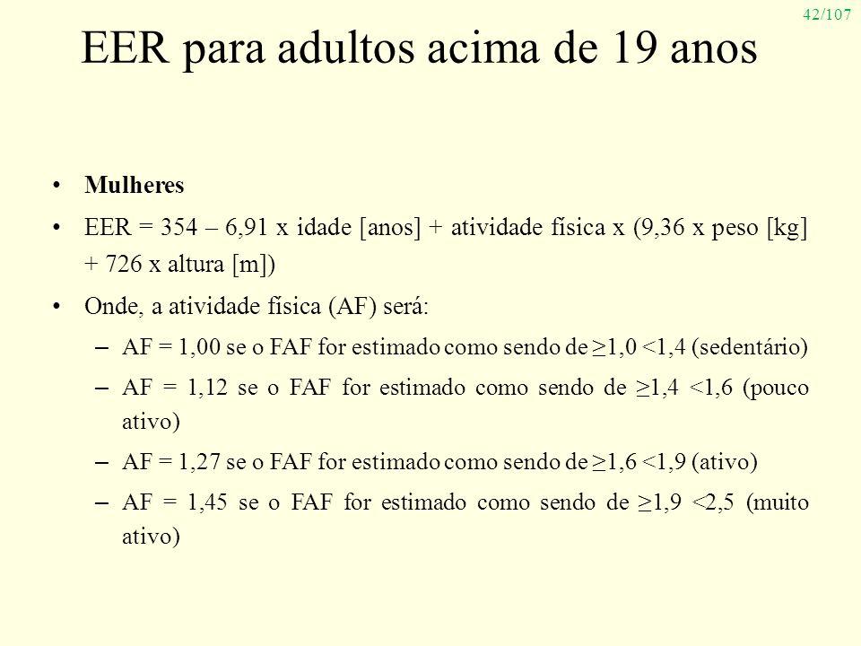 42/107 EER para adultos acima de 19 anos Mulheres EER = 354 – 6,91 x idade [anos] + atividade física x (9,36 x peso [kg] + 726 x altura [m]) Onde, a a