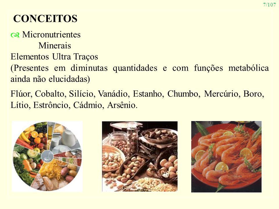 7/107 CONCEITOS Micronutrientes Minerais Elementos Ultra Traços (Presentes em diminutas quantidades e com funções metabólica ainda não elucidadas) Flú