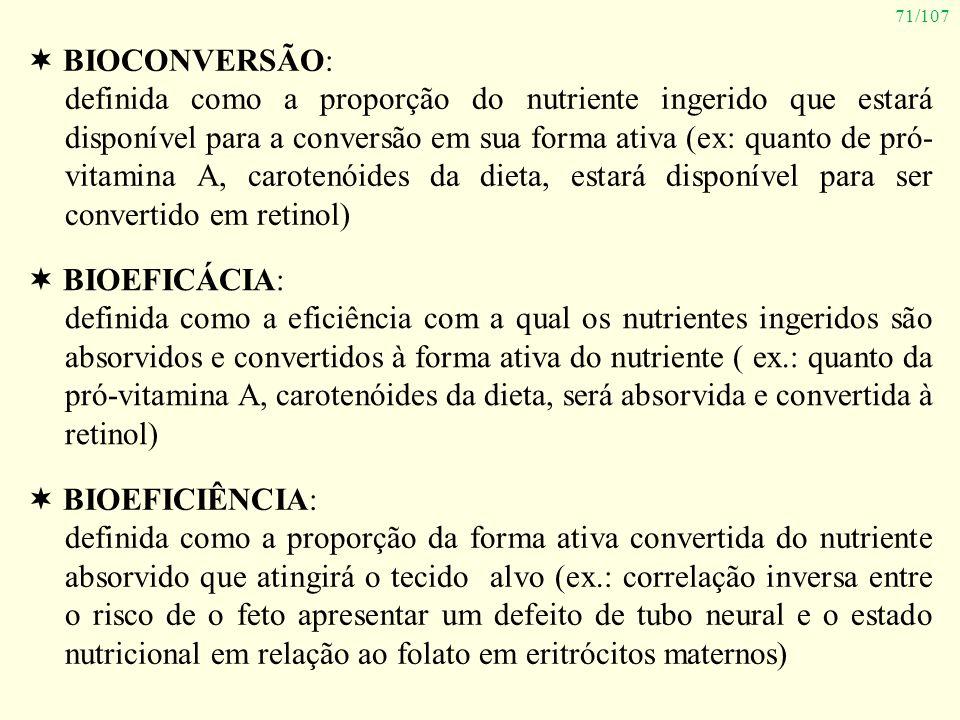 71/107 BIOCONVERSÃO: definida como a proporção do nutriente ingerido que estará disponível para a conversão em sua forma ativa (ex: quanto de pró- vit