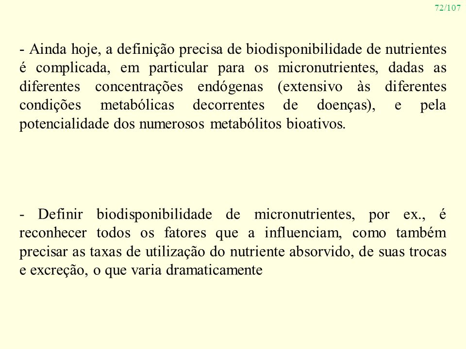 72/107 - Ainda hoje, a definição precisa de biodisponibilidade de nutrientes é complicada, em particular para os micronutrientes, dadas as diferentes