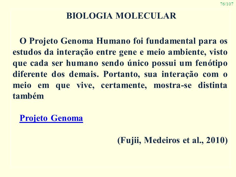76/107 BIOLOGIA MOLECULAR O Projeto Genoma Humano foi fundamental para os estudos da interação entre gene e meio ambiente, visto que cada ser humano s