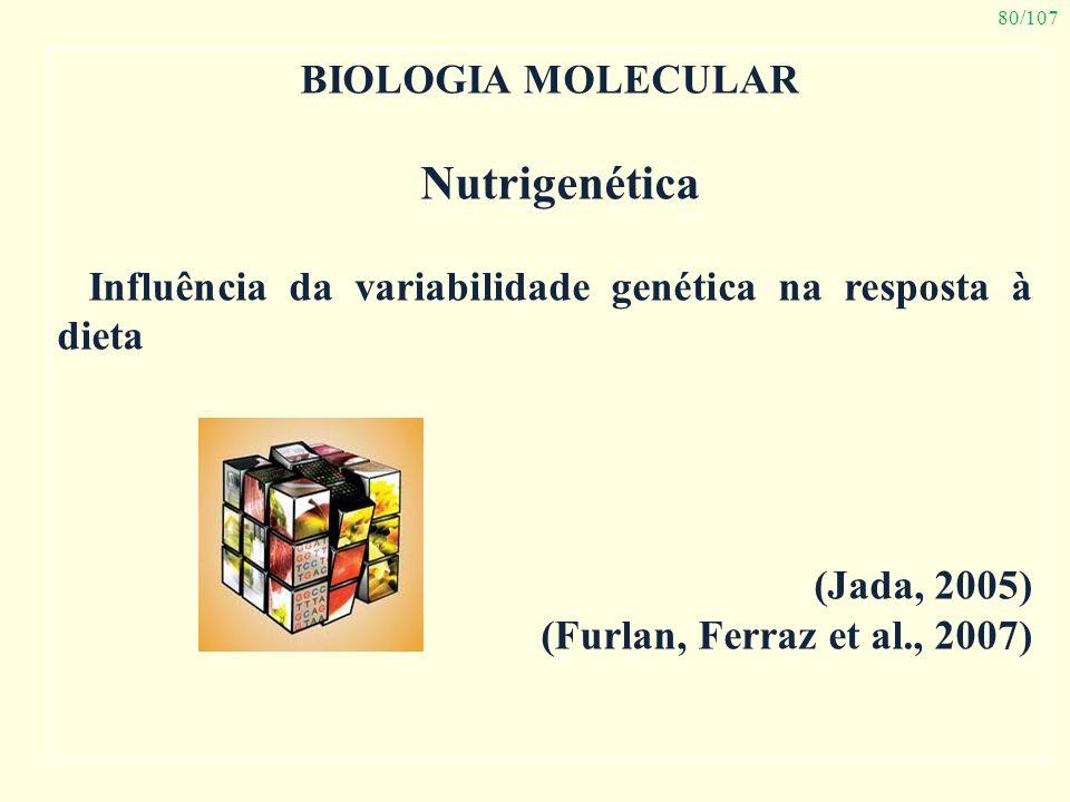 80/107 BIOLOGIA MOLECULAR Nutrigenética Influência da variabilidade genética na resposta à dieta (Jada, 2005) (Furlan, Ferraz et al., 2007)