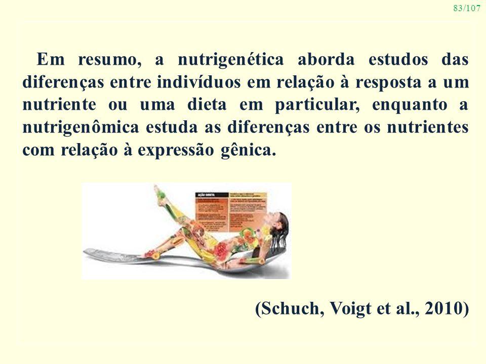 83/107 Em resumo, a nutrigenética aborda estudos das diferenças entre indivíduos em relação à resposta a um nutriente ou uma dieta em particular, enqu