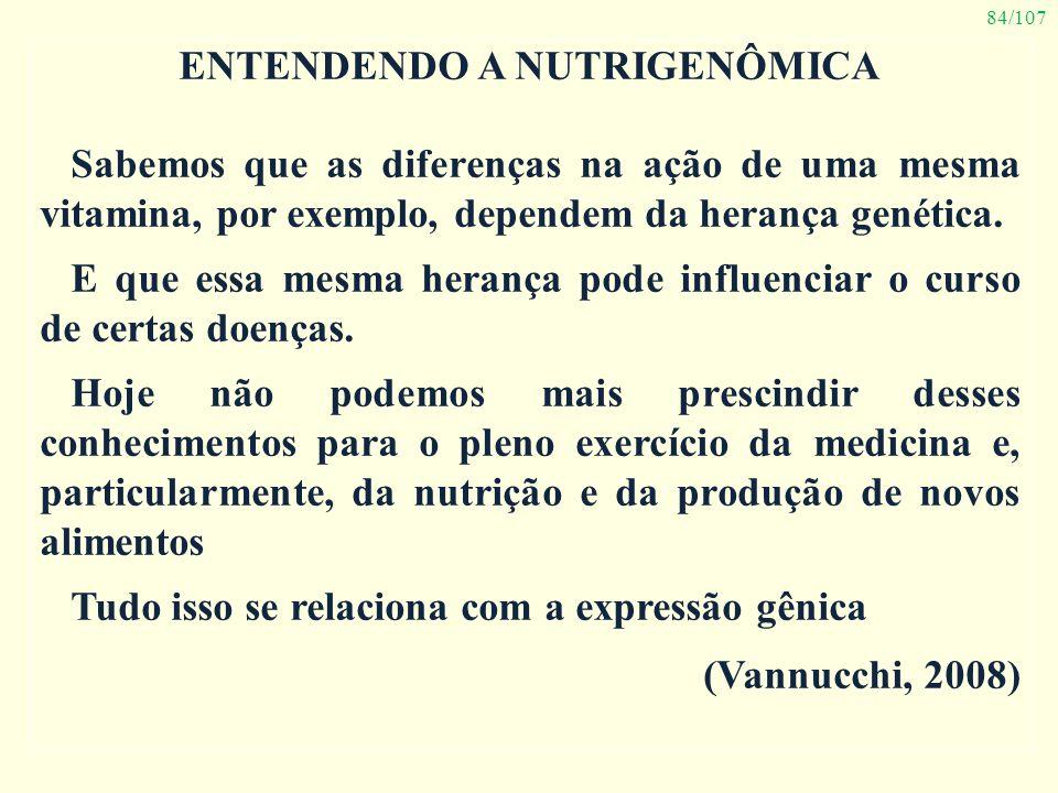 84/107 ENTENDENDO A NUTRIGENÔMICA Sabemos que as diferenças na ação de uma mesma vitamina, por exemplo, dependem da herança genética. E que essa mesma