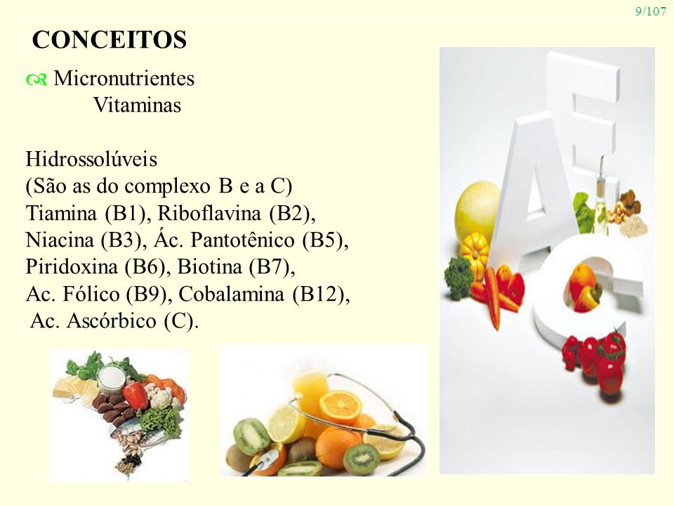 9/107 CONCEITOS Micronutrientes Vitaminas Hidrossolúveis (São as do complexo B e a C) Tiamina (B1), Riboflavina (B2), Niacina (B3), Ác. Pantotênico (B