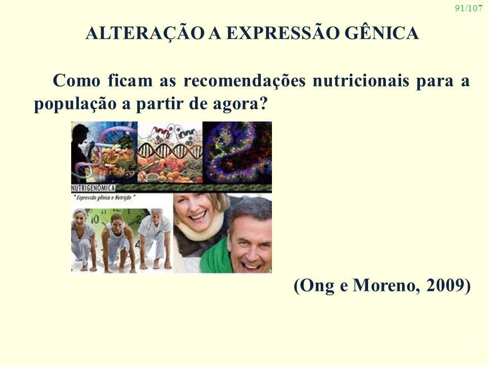 91/107 ALTERAÇÃO A EXPRESSÃO GÊNICA Como ficam as recomendações nutricionais para a população a partir de agora? (Ong e Moreno, 2009)