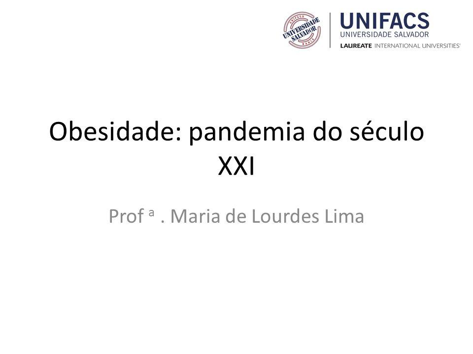 Obesidade: pandemia do século XXI Prof a. Maria de Lourdes Lima