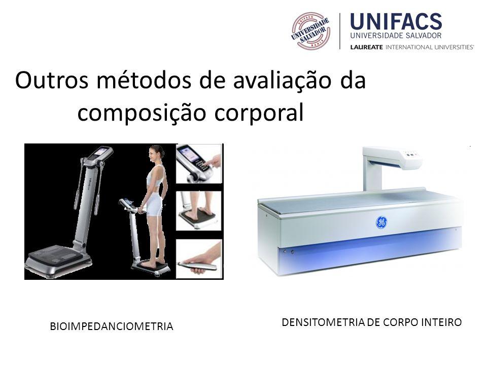 Outros métodos de avaliação da composição corporal BIOIMPEDANCIOMETRIA DENSITOMETRIA DE CORPO INTEIRO