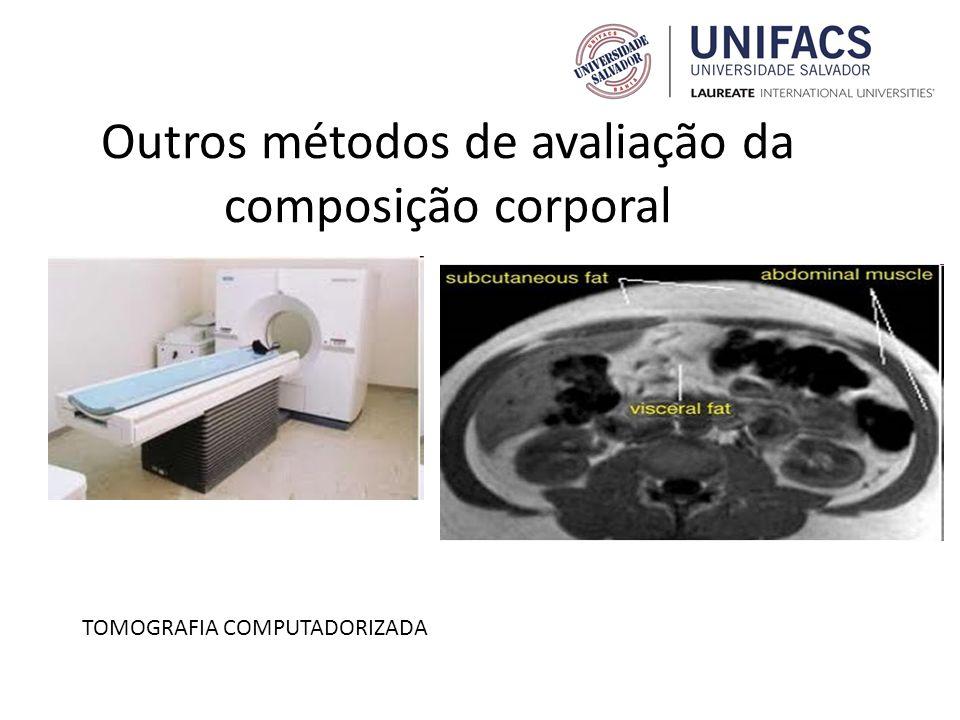 Outros métodos de avaliação da composição corporal TOMOGRAFIA COMPUTADORIZADA