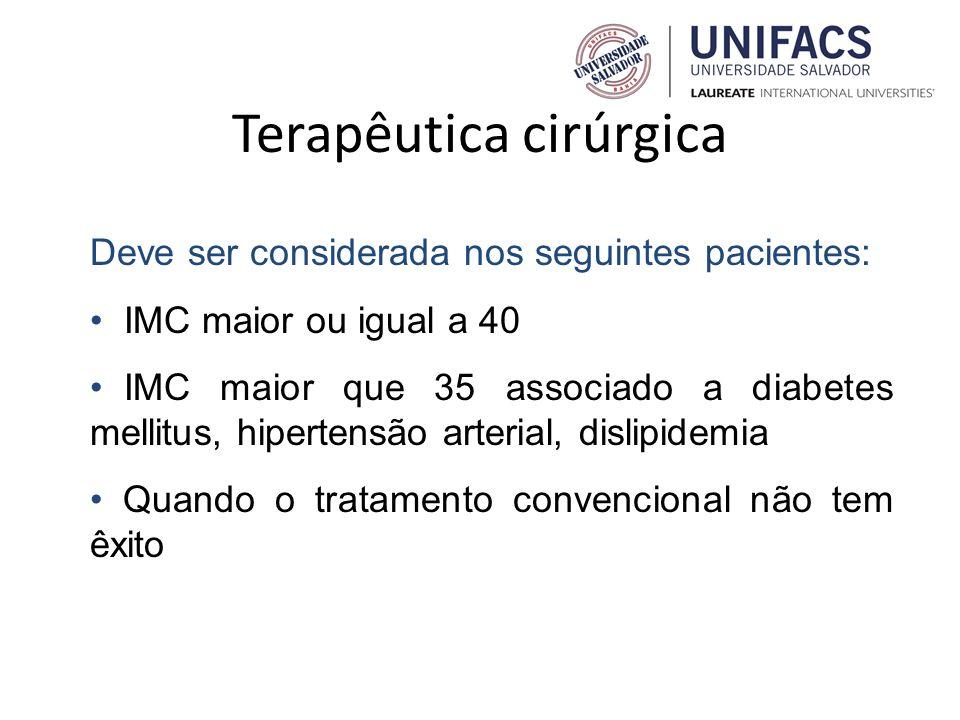 Terapêutica cirúrgica Deve ser considerada nos seguintes pacientes: IMC maior ou igual a 40 IMC maior que 35 associado a diabetes mellitus, hipertensã