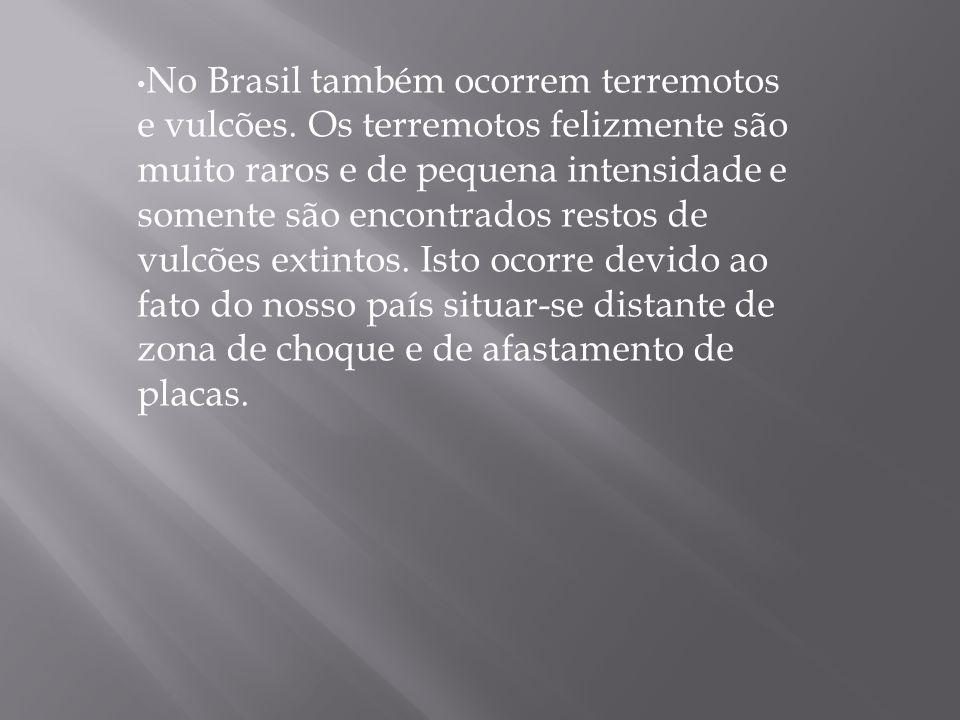 No Brasil também ocorrem terremotos e vulcões. Os terremotos felizmente são muito raros e de pequena intensidade e somente são encontrados restos de v