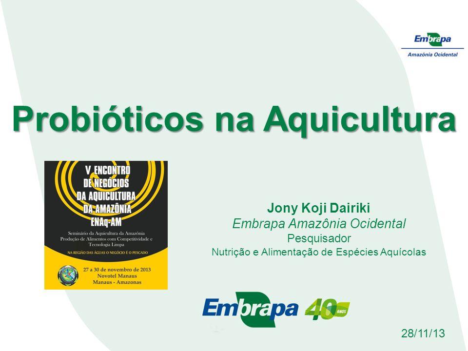Probióticos na Aquicultura Jony Koji Dairiki Embrapa Amazônia Ocidental Pesquisador Nutrição e Alimentação de Espécies Aquícolas 28/11/13