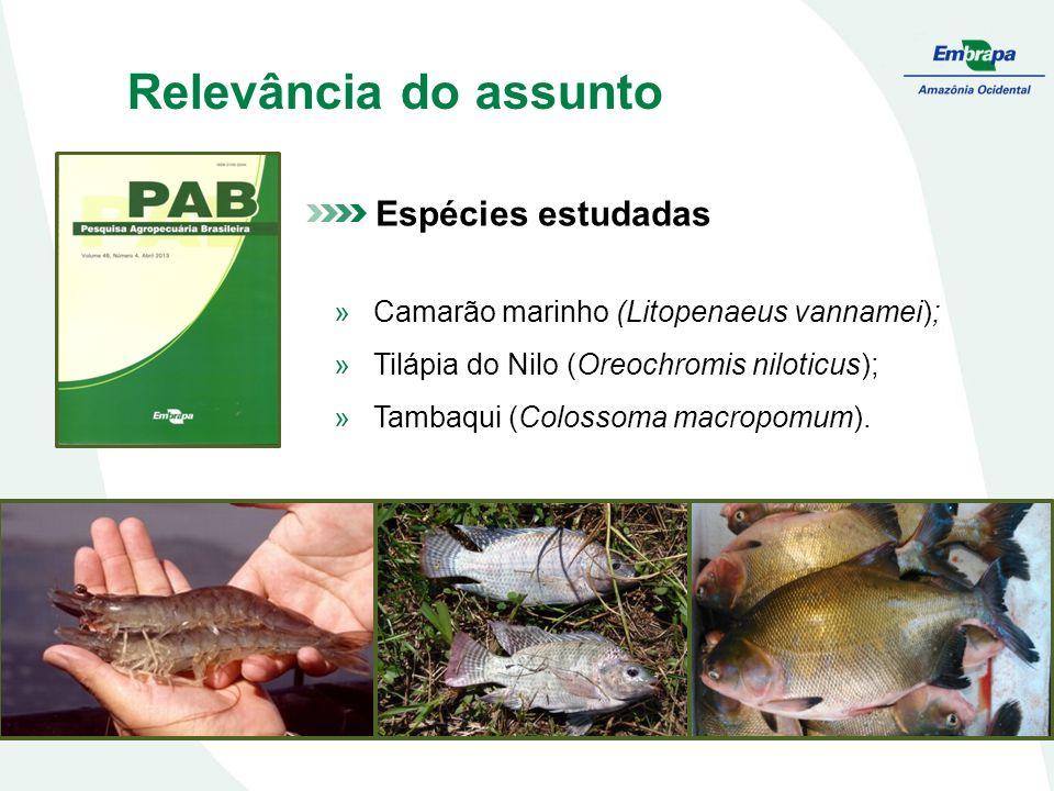 Relevância do assunto Espécies estudadas »Camarão marinho (Litopenaeus vannamei); »Tilápia do Nilo (Oreochromis niloticus); »Tambaqui (Colossoma macropomum).