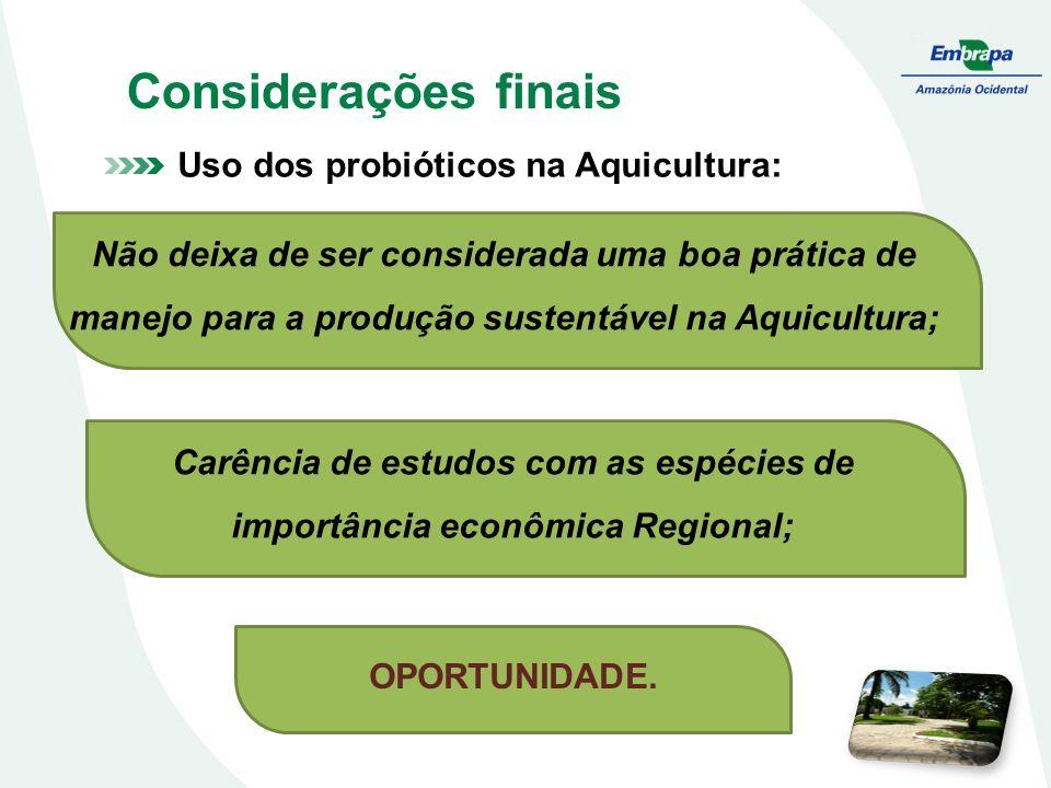 Considerações finais Uso dos probióticos na Aquicultura: Não deixa de ser considerada uma boa prática de manejo para a produção sustentável na Aquicul