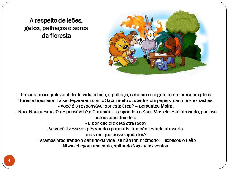 Em sua busca pelo sentido da vida, o leão, o palhaço, a menina e o gato foram parar em plena floresta brasileira.