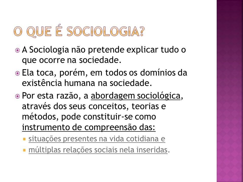 A Sociologia não pretende explicar tudo o que ocorre na sociedade. Ela toca, porém, em todos os domínios da existência humana na sociedade. Por esta r