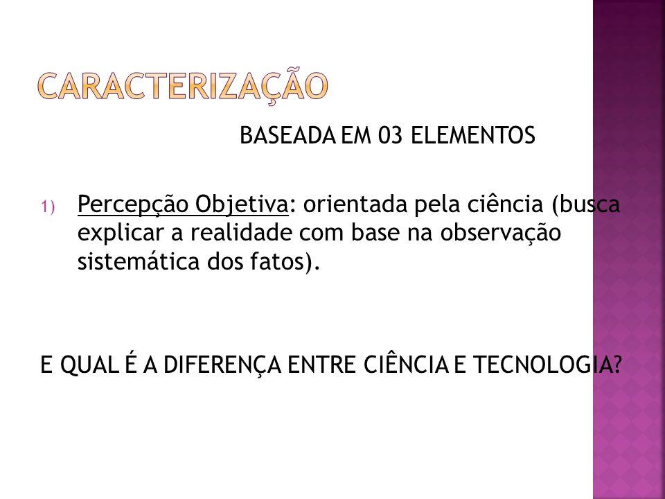 BASEADA EM 03 ELEMENTOS 1) Percepção Objetiva: orientada pela ciência (busca explicar a realidade com base na observação sistemática dos fatos). E QUA
