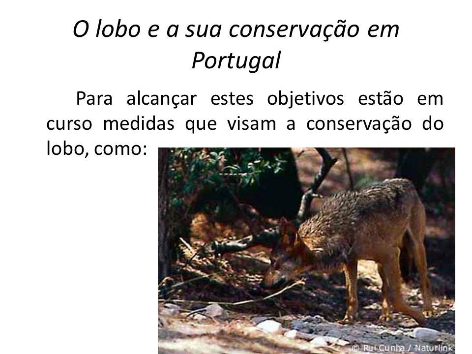 O lobo e a sua conservação em Portugal Para alcançar estes objetivos estão em curso medidas que visam a conservação do lobo, como: