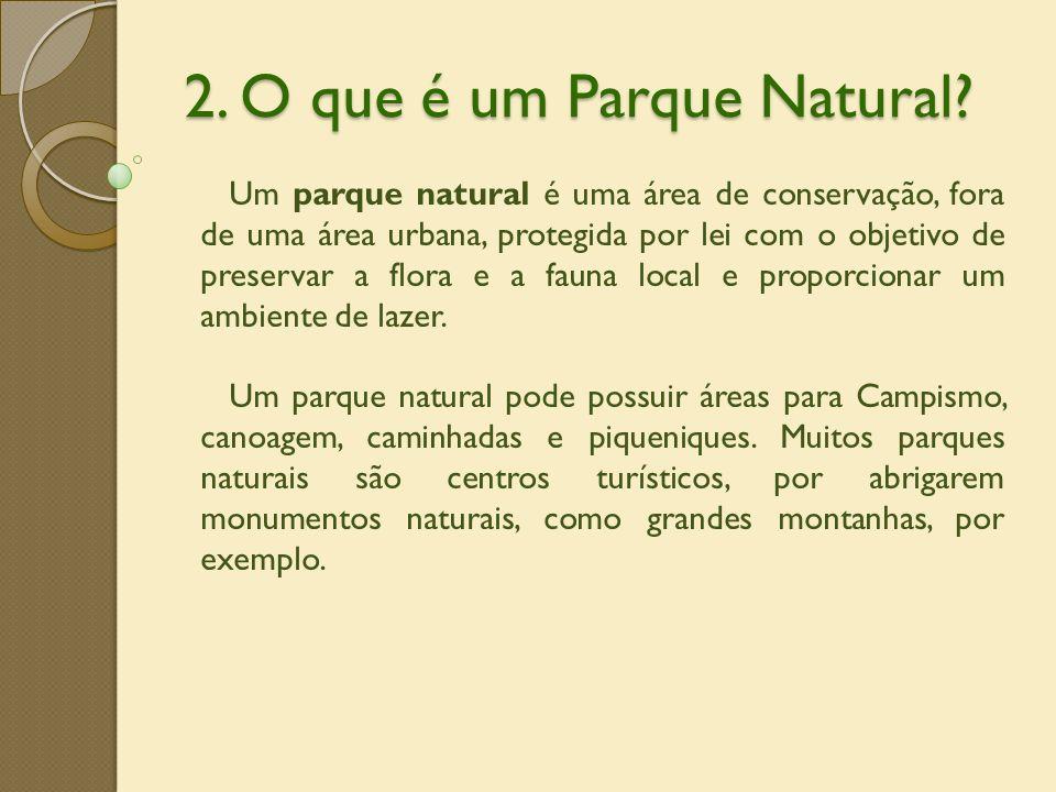2. O que é um Parque Natural? Um parque natural é uma área de conservação, fora de uma área urbana, protegida por lei com o objetivo de preservar a fl