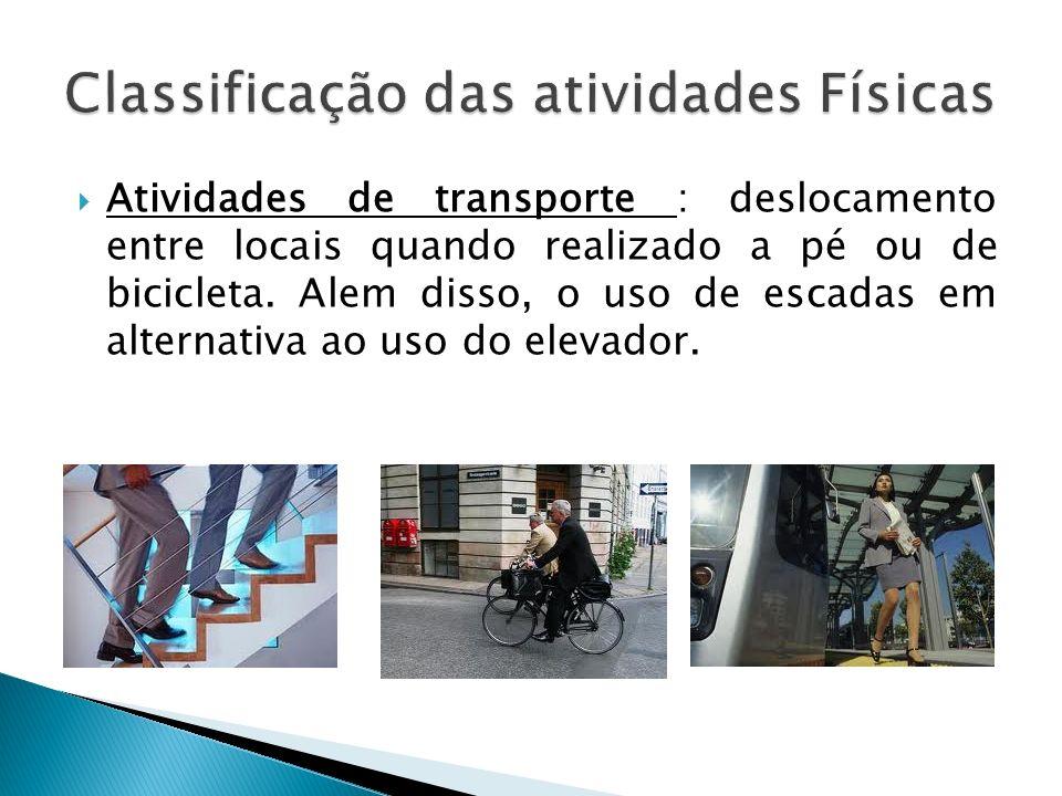 Atividades de transporte : deslocamento entre locais quando realizado a pé ou de bicicleta. Alem disso, o uso de escadas em alternativa ao uso do elev