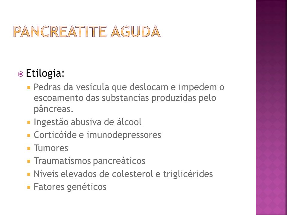 Etilogia: Pedras da vesícula que deslocam e impedem o escoamento das substancias produzidas pelo pâncreas. Ingestão abusiva de álcool Corticóide e imu