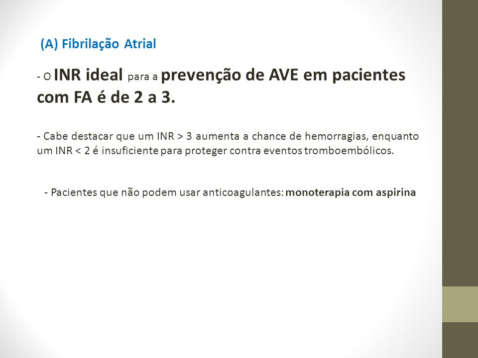 - O INR ideal para a prevenção de AVE em pacientes com FA é de 2 a 3. - Cabe destacar que um INR > 3 aumenta a chance de hemorragias, enquanto um INR