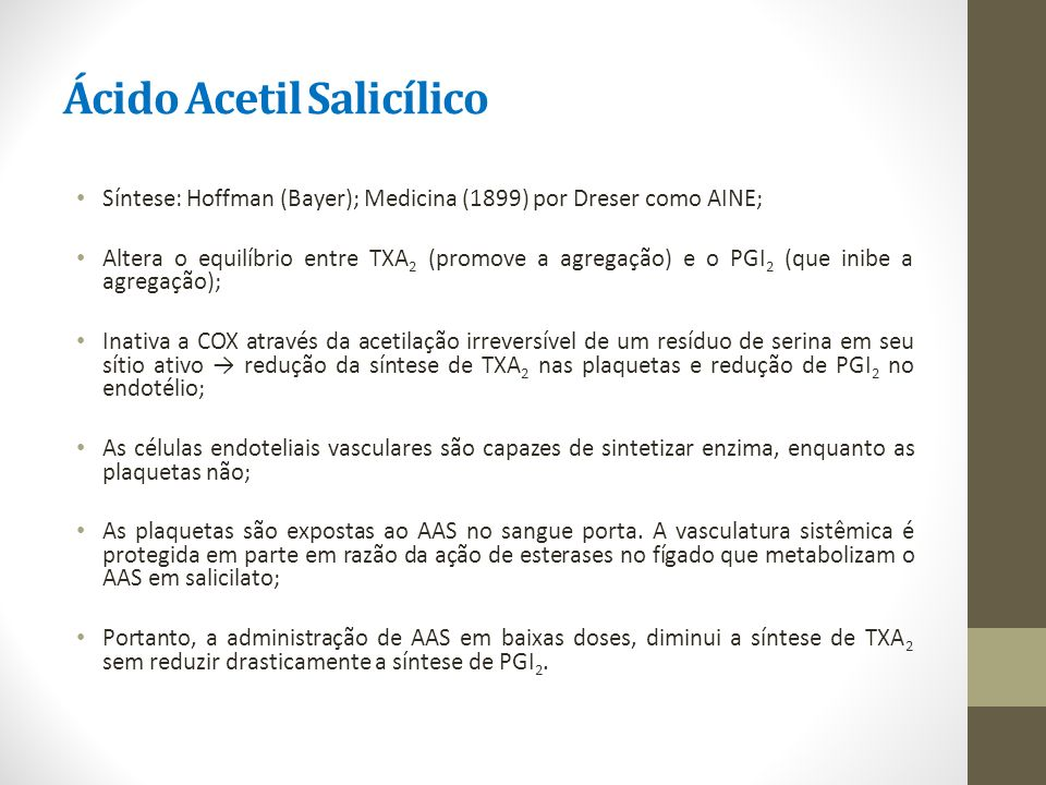 Ácido Acetil Salicílico Síntese: Hoffman (Bayer); Medicina (1899) por Dreser como AINE; Altera o equilíbrio entre TXA 2 (promove a agregação) e o PGI
