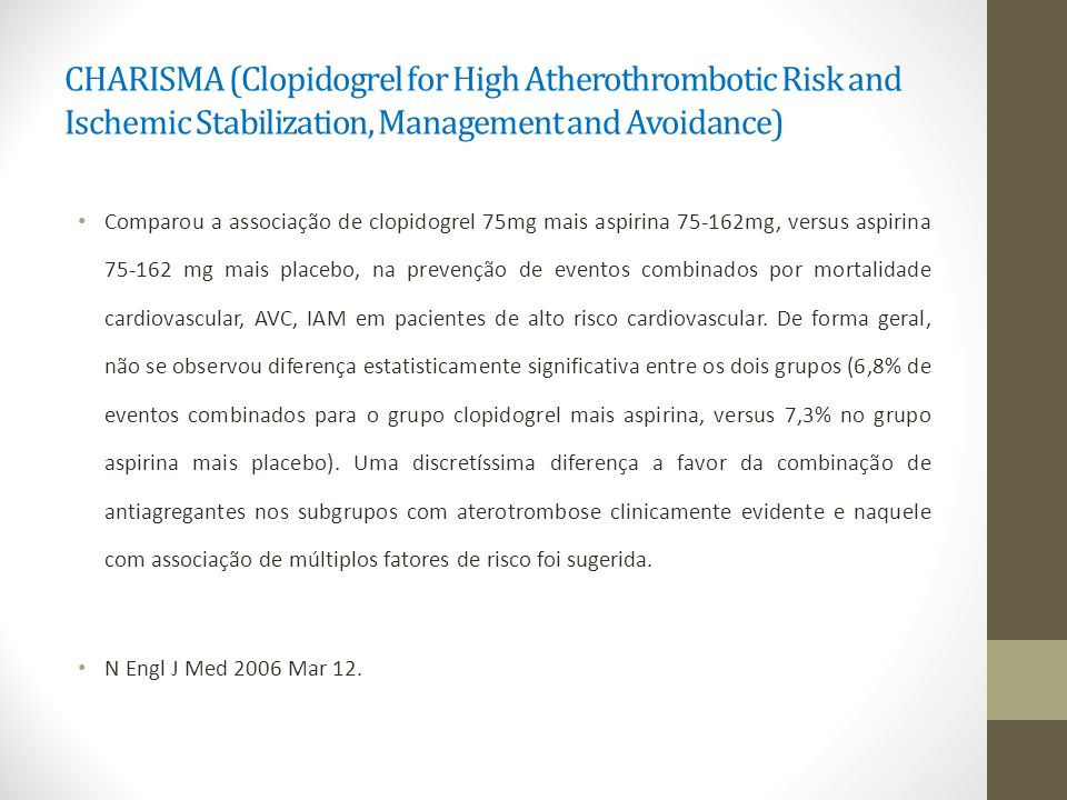 CHARISMA (Clopidogrel for High Atherothrombotic Risk and Ischemic Stabilization, Management and Avoidance) Comparou a associação de clopidogrel 75mg m