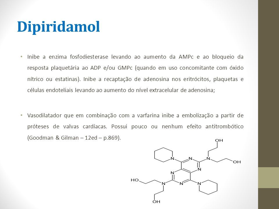 Dipiridamol Inibe a enzima fosfodiesterase levando ao aumento da AMPc e ao bloqueio da resposta plaquetária ao ADP e/ou GMPc (quando em uso concomitan