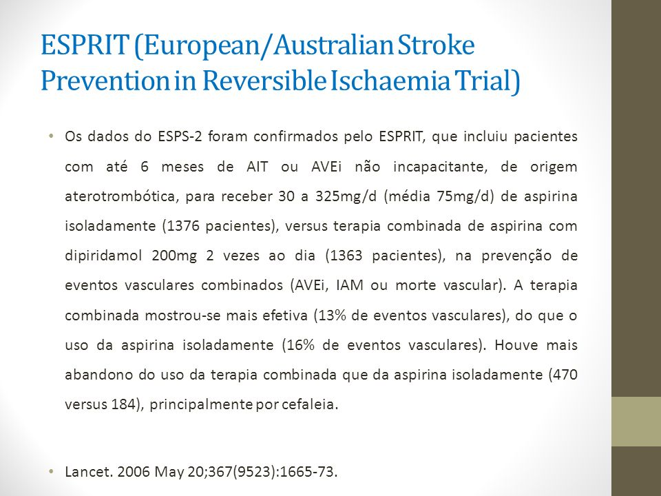 ESPRIT (European/Australian Stroke Prevention in Reversible Ischaemia Trial) Os dados do ESPS-2 foram confirmados pelo ESPRIT, que incluiu pacientes c