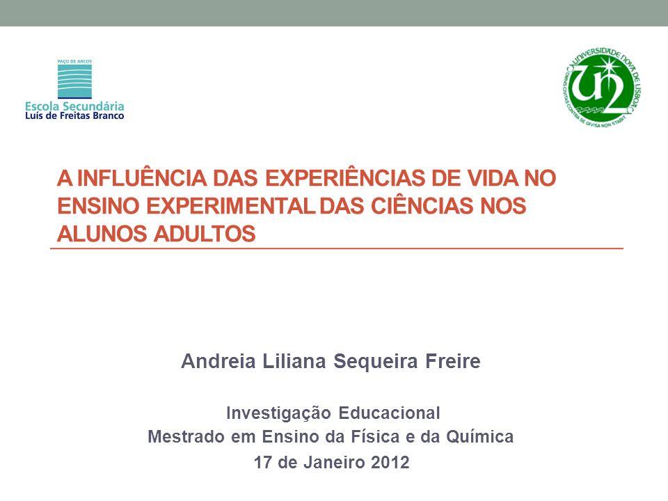 A INFLUÊNCIA DAS EXPERIÊNCIAS DE VIDA NO ENSINO EXPERIMENTAL DAS CIÊNCIAS NOS ALUNOS ADULTOS Andreia Liliana Sequeira Freire Investigação Educacional