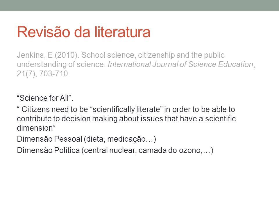 Revisão da literatura Jenkins, E (2010). School science, citizenship and the public understanding of science. International Journal of Science Educati
