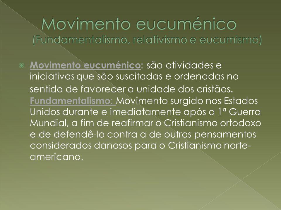 Movimento eucuménico: são atividades e iniciativas que são suscitadas e ordenadas no sentido de favorecer a unidade dos cristãos. Fundamentalismo: Mov