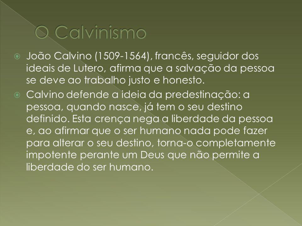 João Calvino (1509-1564), francês, seguidor dos ideais de Lutero, afirma que a salvação da pessoa se deve ao trabalho justo e honesto. Calvino defende
