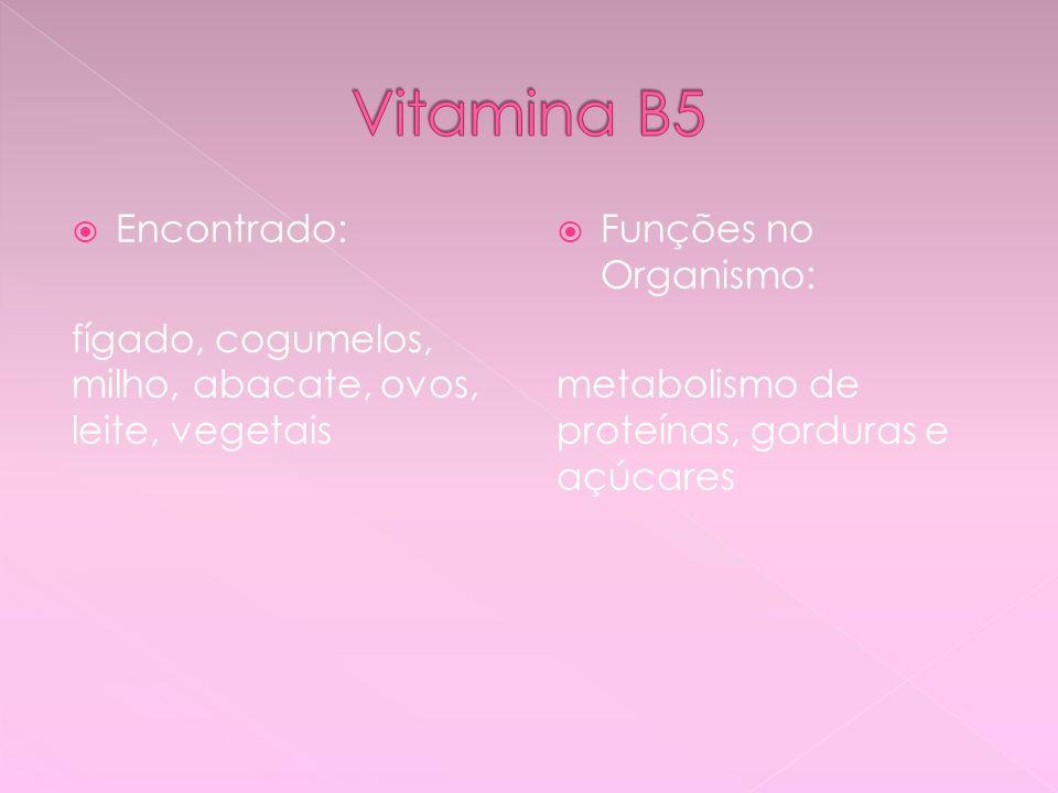 Encontrado: fígado, cogumelos, milho, abacate, ovos, leite, vegetais Funções no Organismo: metabolismo de proteínas, gorduras e açúcares