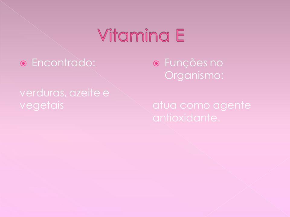 Encontrado: verduras, azeite e vegetais Funções no Organismo: atua como agente antioxidante.