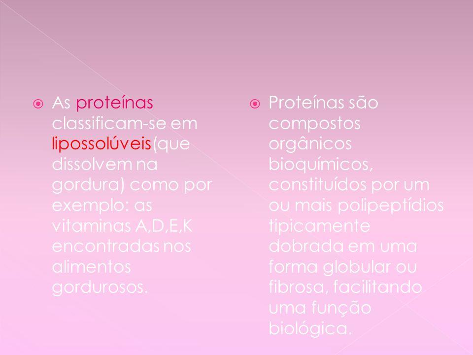 As proteínas classificam-se em lipossolúveis(que dissolvem na gordura) como por exemplo: as vitaminas A,D,E,K encontradas nos alimentos gordurosos. Pr