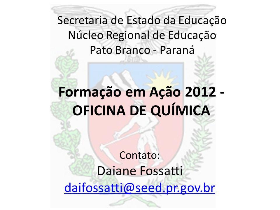 Formação em Ação 2012 - OFICINA DE QUÍMICA Secretaria de Estado da Educação Núcleo Regional de Educação Pato Branco - Paraná Contato: Daiane Fossatti